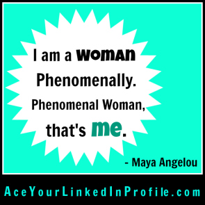 30 Maya Angelou Quote Victoria LoCascio Ace Your Interview Job LinkedIn Profile I am a woman phenomenally phenomenal woman that's me