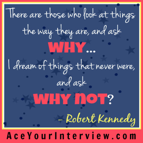 46 Robert Kennedy Quote Victoria LoCascio Ace Your Interview Job LinkedIn Profile There are those who look at things the way they are and ask why I dream of things that never were and ask why not