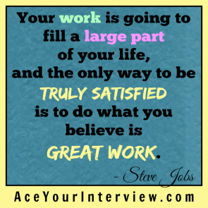 47 Steve Jobs Quote Victoria LoCascio Ace Your Interview Job LinkedIn Profile Your work is going to fill a large part of your life and the only way to be truly satisfied is to do what you believe is great work