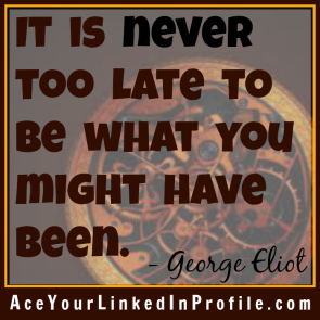 74 George Eliot Quote Victoria LoCascio Ace Your Interview Job LinkedIn Profile It is never too late to be what you might have been