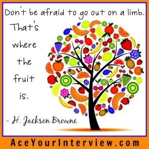 116 H. Jackson Browne Quote Victoria LoCascio Ace Your Interview LinkedIn Profile The Aces Company Don't be afraid to go out on a limb That's where the fruit is
